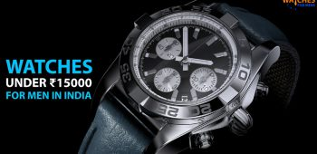 Best Watches for Men under 15000 Rupees to Buy in India 2020