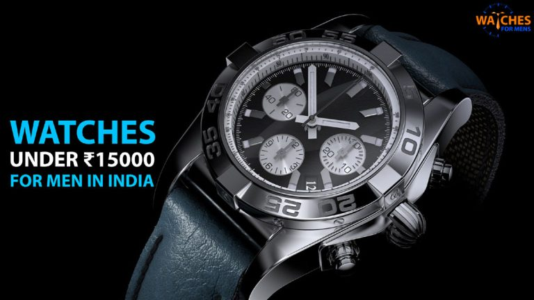Best Watches For Men Under 15000 Rupees To Buy In India